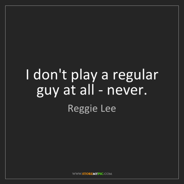 Reggie Lee: I don't play a regular guy at all - never.