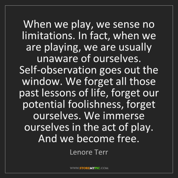 Lenore Terr: When we play, we sense no limitations. In fact, when...