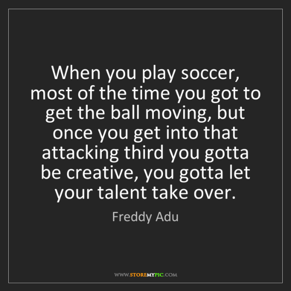 Freddy Adu: When you play soccer, most of the time you got to get...