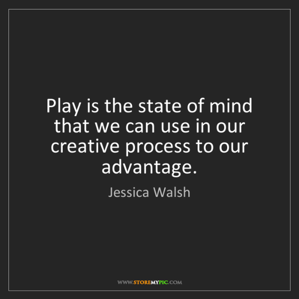 Jessica Walsh: Play is the state of mind that we can use in our creative...