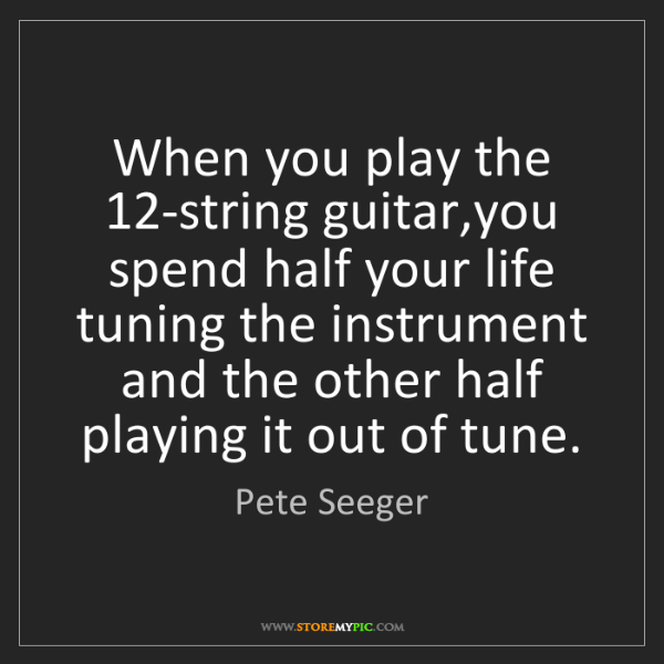 Pete Seeger: When you play the 12-string guitar,you spend half your...