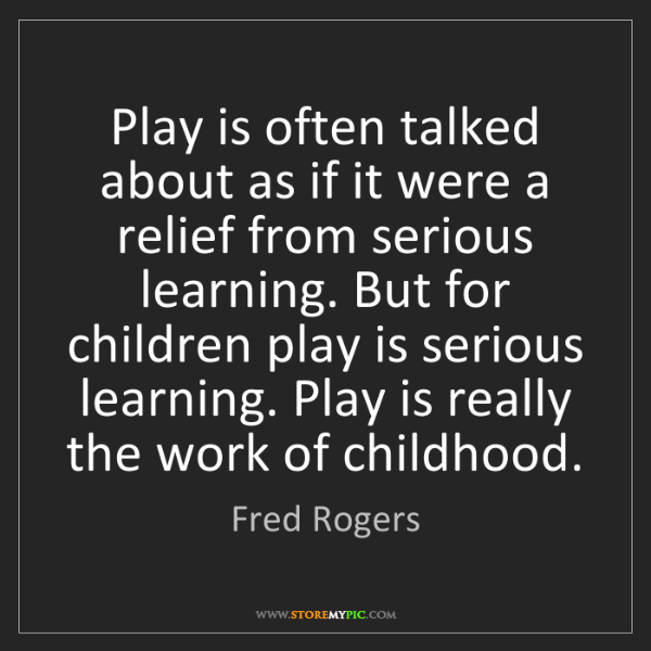 Fred Rogers: Play is often talked about as if it were a relief from...