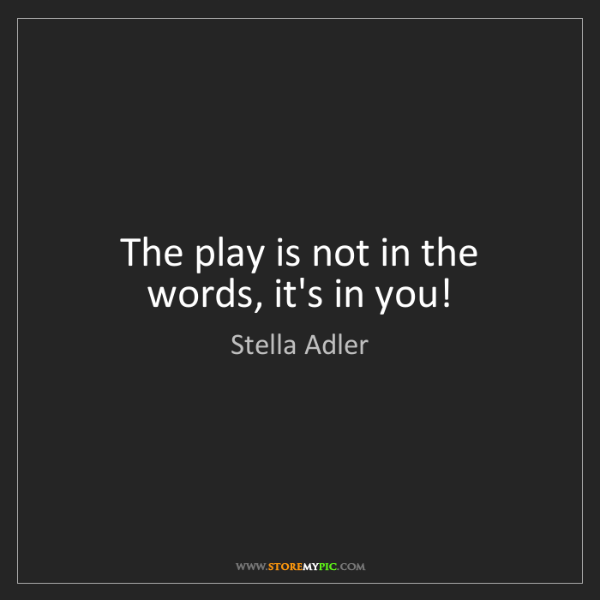 Stella Adler: The play is not in the words, it's in you!