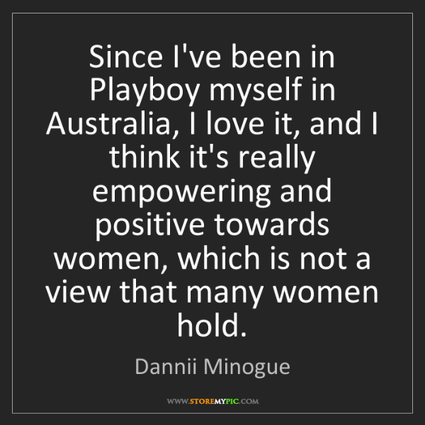 Dannii Minogue: Since I've been in Playboy myself in Australia, I love...