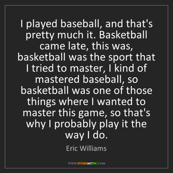 Eric Williams: I played baseball, and that's pretty much it. Basketball...