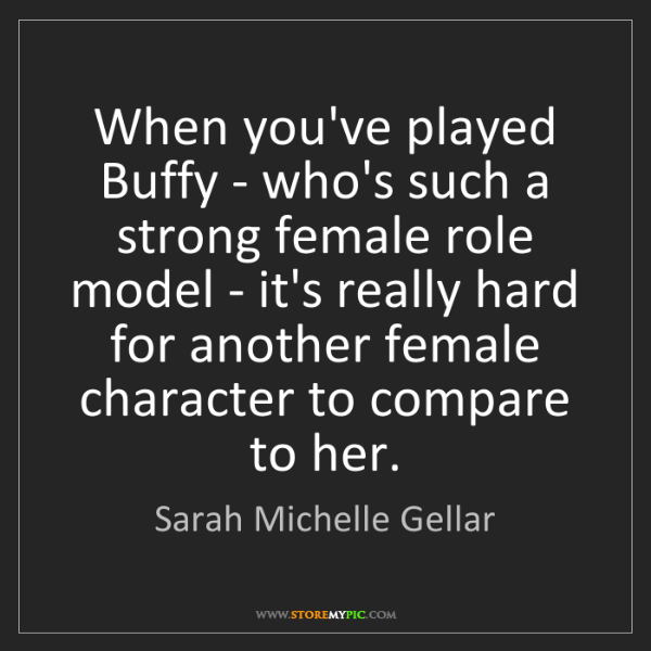 Sarah Michelle Gellar: When you've played Buffy - who's such a strong female...
