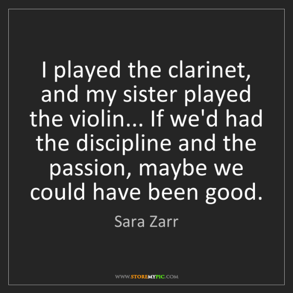 Sara Zarr: I played the clarinet, and my sister played the violin......