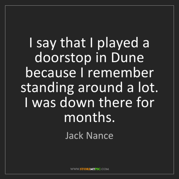 Jack Nance: I say that I played a doorstop in Dune because I remember...