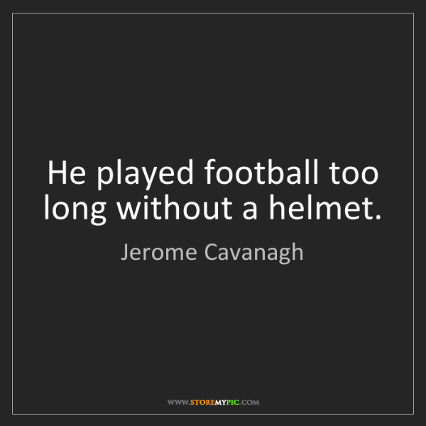 Jerome Cavanagh: He played football too long without a helmet.