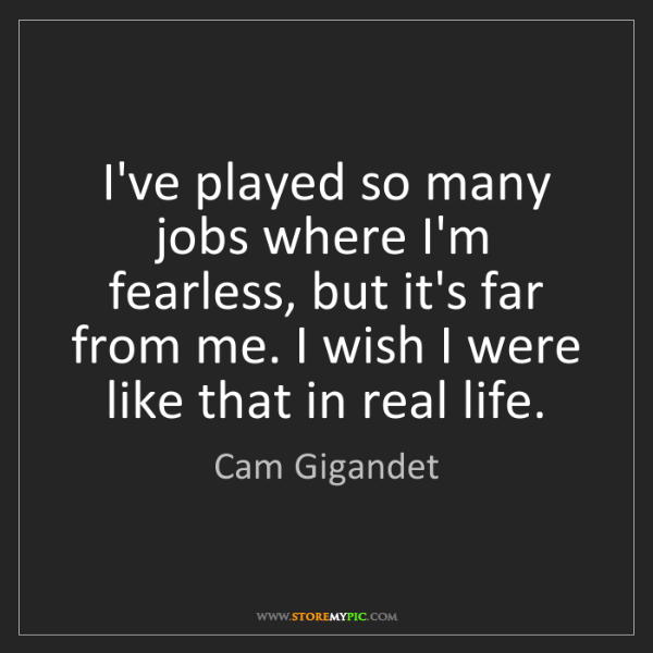 Cam Gigandet: I've played so many jobs where I'm fearless, but it's...