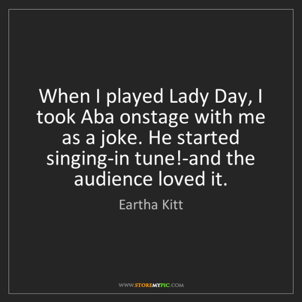 Eartha Kitt: When I played Lady Day, I took Aba onstage with me as...