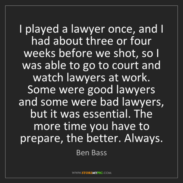 Ben Bass: I played a lawyer once, and I had about three or four...
