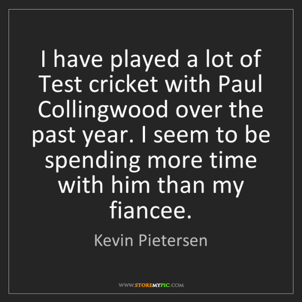 Kevin Pietersen: I have played a lot of Test cricket with Paul Collingwood...
