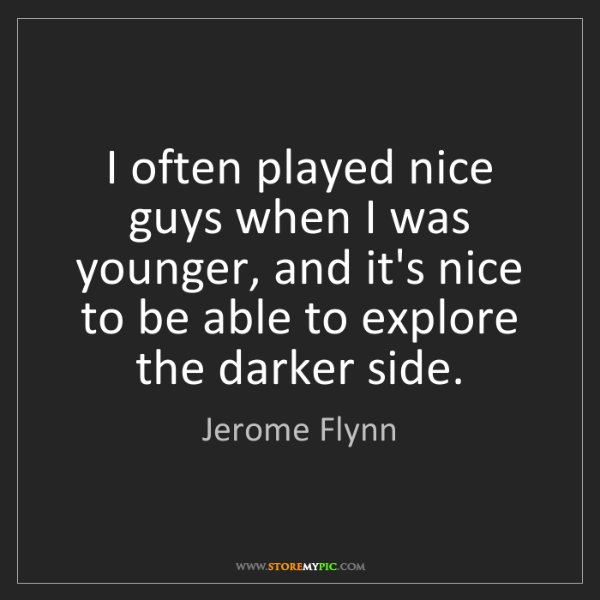 Jerome Flynn: I often played nice guys when I was younger, and it's...