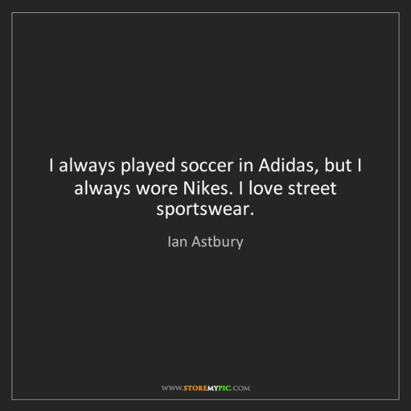 Ian Astbury: I always played soccer in Adidas, but I always wore Nikes....