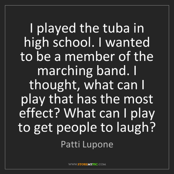 Patti Lupone: I played the tuba in high school. I wanted to be a member...