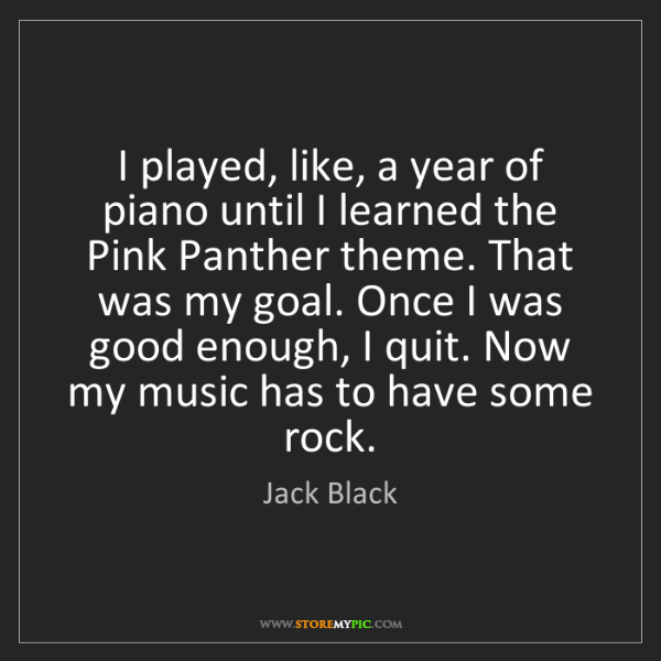 Jack Black: I played, like, a year of piano until I learned the Pink...
