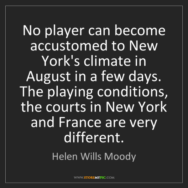 Helen Wills Moody: No player can become accustomed to New York's climate...