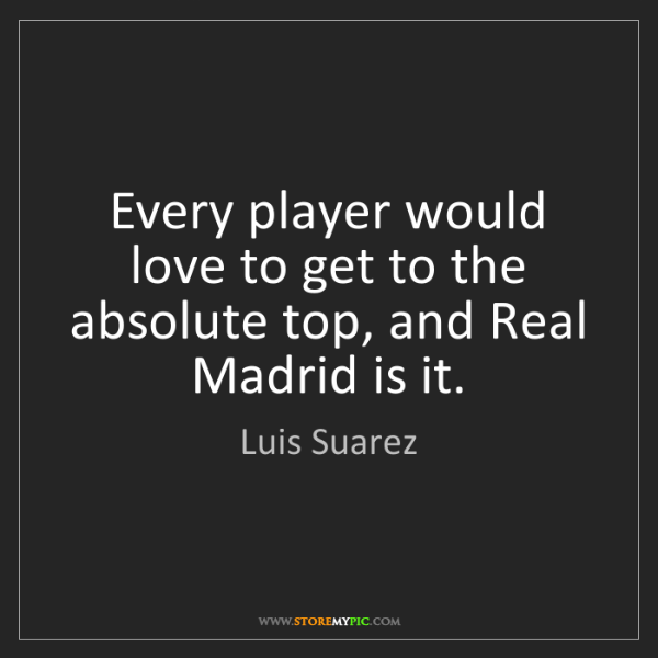 Luis Suarez: Every player would love to get to the absolute top, and...