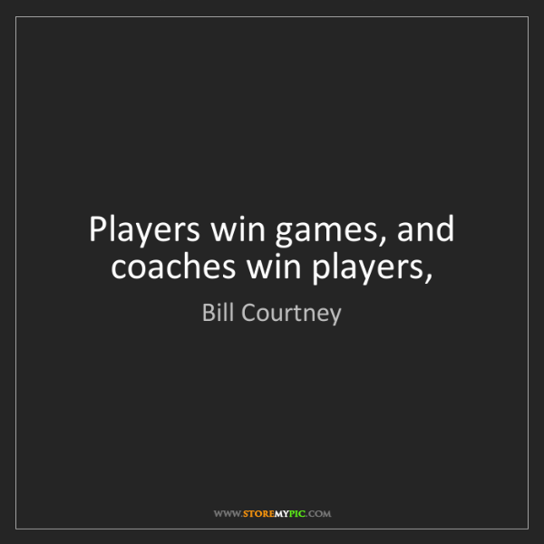 Bill Courtney: Players win games, and coaches win players,