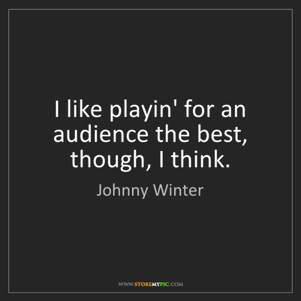 Johnny Winter: I like playin' for an audience the best, though, I think.