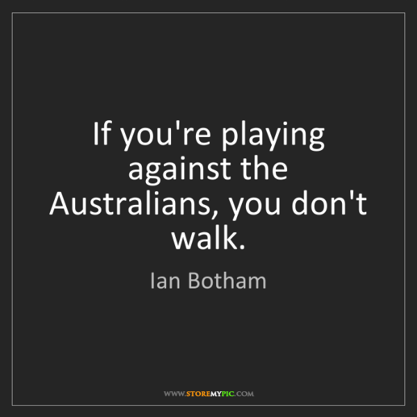 Ian Botham: If you're playing against the Australians, you don't...