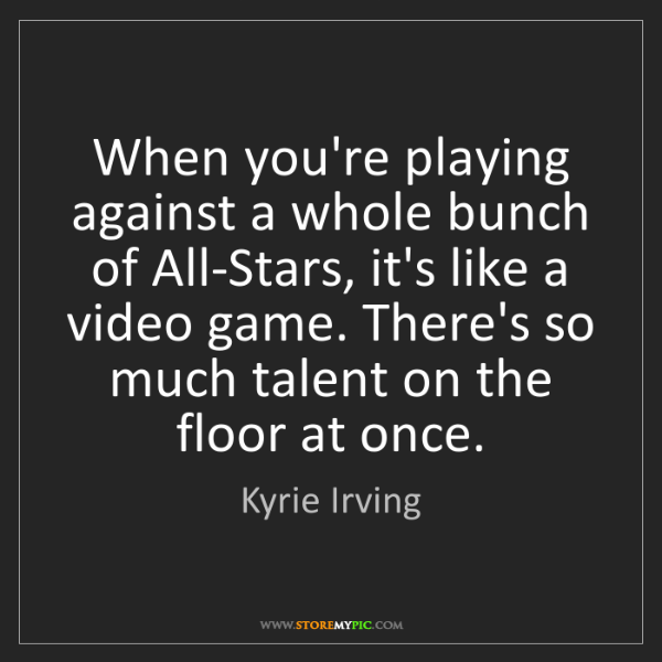Kyrie Irving: When you're playing against a whole bunch of All-Stars,...
