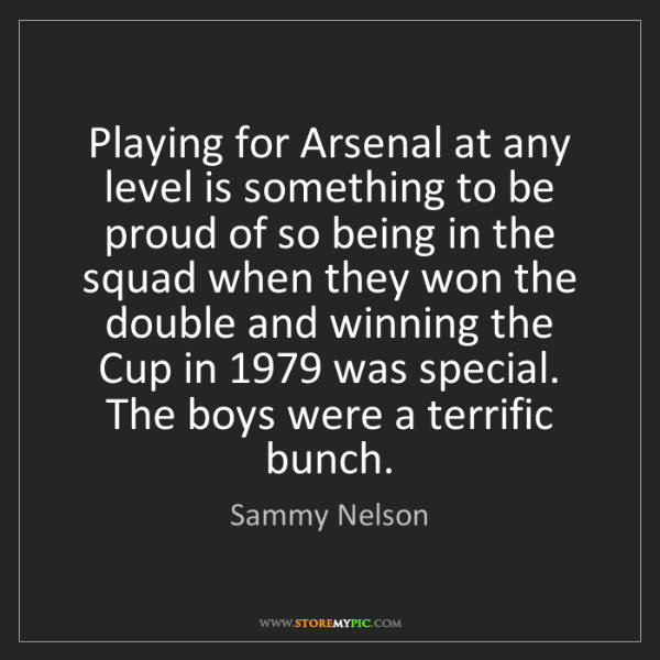 Sammy Nelson: Playing for Arsenal at any level is something to be proud...