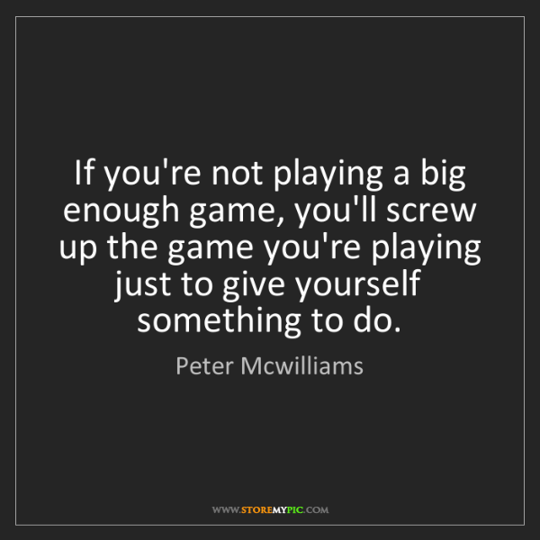 Peter Mcwilliams: If you're not playing a big enough game, you'll screw...