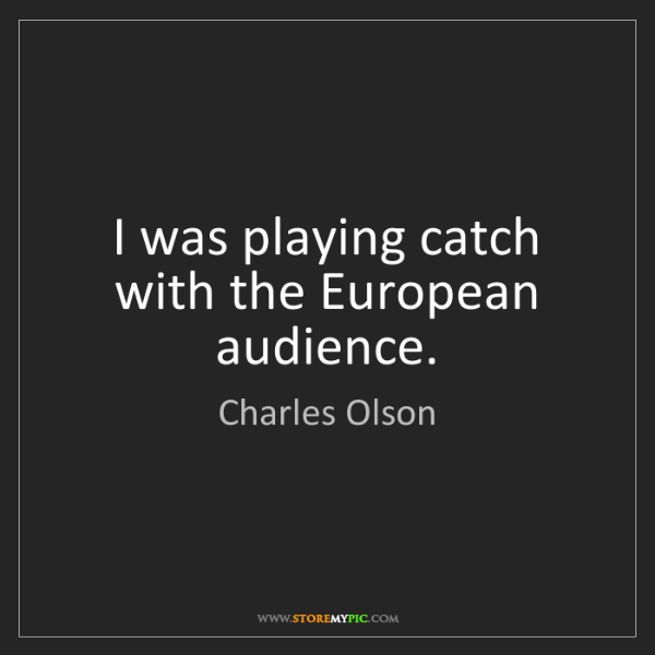 Charles Olson: I was playing catch with the European audience.