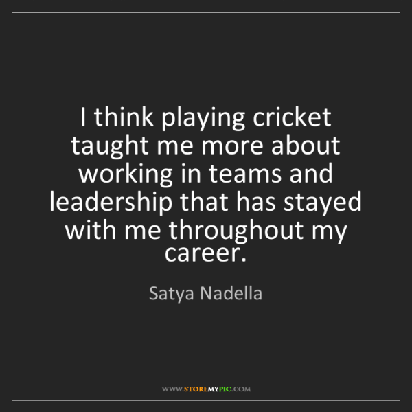 Satya Nadella: I think playing cricket taught me more about working...