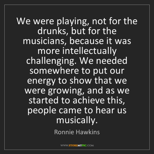 Ronnie Hawkins: We were playing, not for the drunks, but for the musicians,...