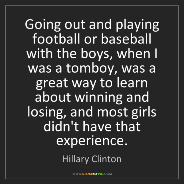 Hillary Clinton: Going out and playing football or baseball with the boys,...