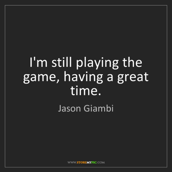 Jason Giambi: I'm still playing the game, having a great time.