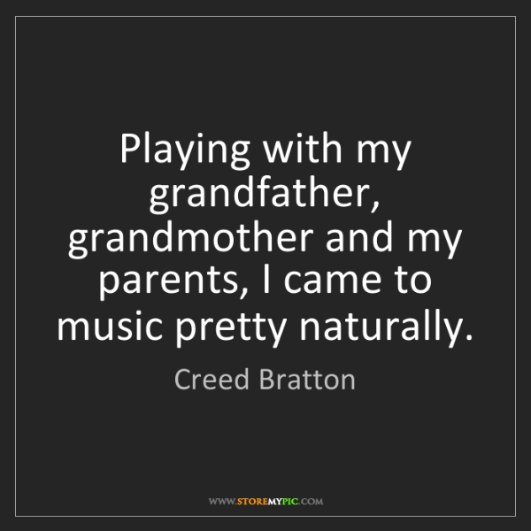 Creed Bratton: Playing with my grandfather, grandmother and my parents,...