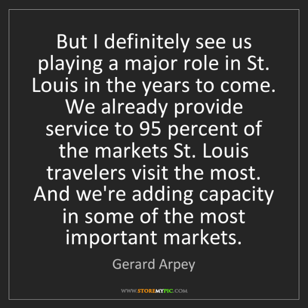 Gerard Arpey: But I definitely see us playing a major role in St. Louis...