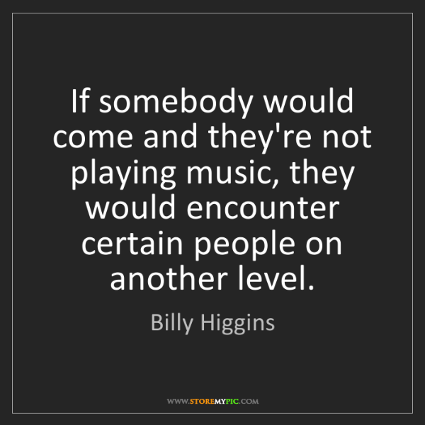 Billy Higgins: If somebody would come and they're not playing music,...