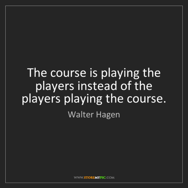 Walter Hagen: The course is playing the players instead of the players...