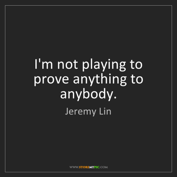 Jeremy Lin: I'm not playing to prove anything to anybody.
