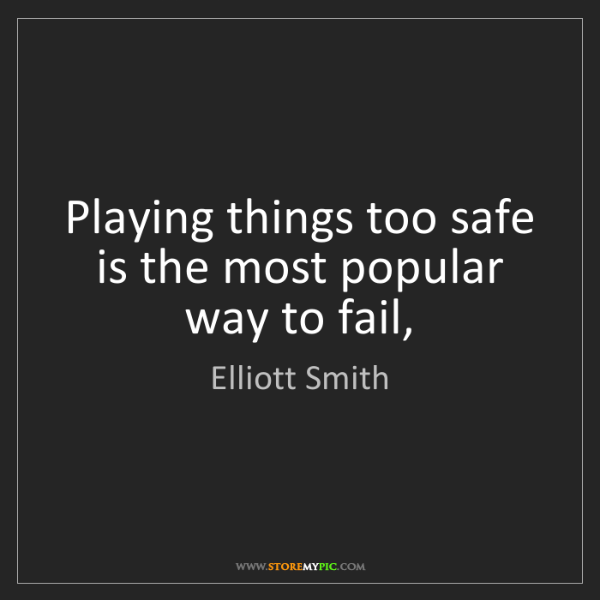 Elliott Smith: Playing things too safe is the most popular way to fail,