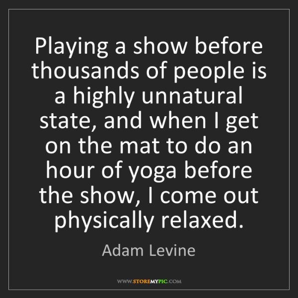 Adam Levine: Playing a show before thousands of people is a highly...