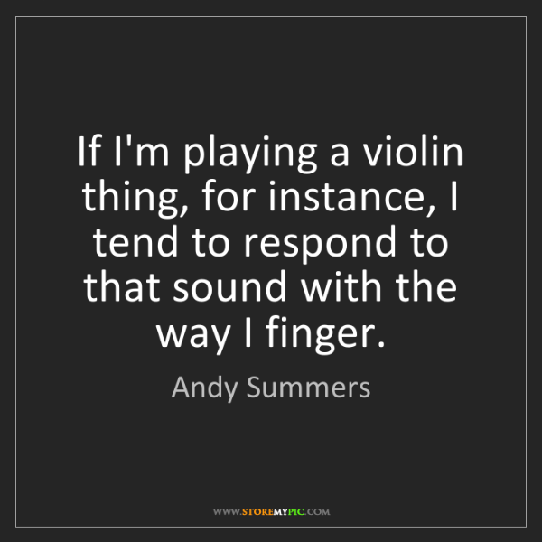 Andy Summers: If I'm playing a violin thing, for instance, I tend to...