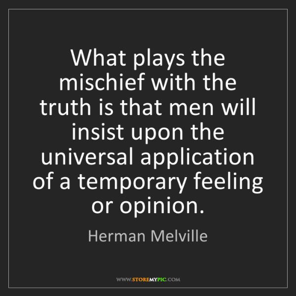 Herman Melville: What plays the mischief with the truth is that men will...