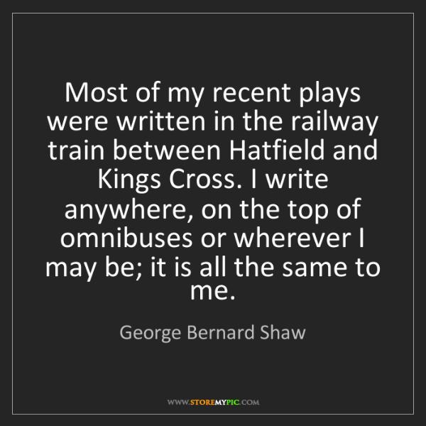 George Bernard Shaw: Most of my recent plays were written in the railway train...