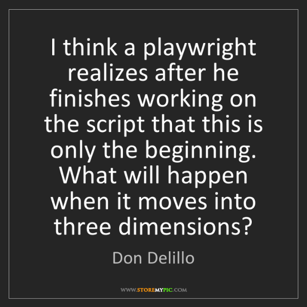 Don Delillo: I think a playwright realizes after he finishes working...