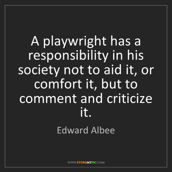 Edward Albee: A playwright has a responsibility in his society not...