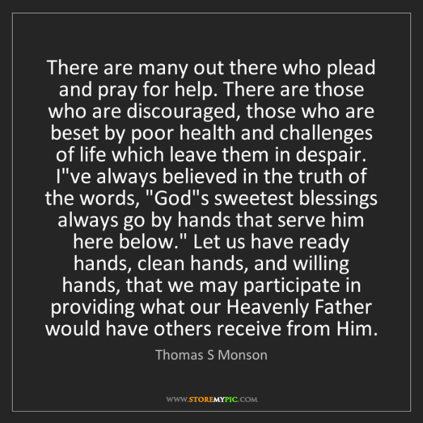 Thomas S Monson: There are many out there who plead and pray for help....