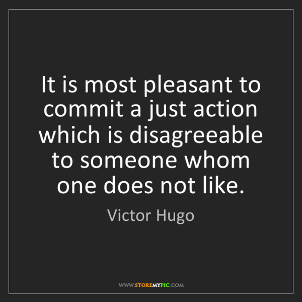 Victor Hugo: It is most pleasant to commit a just action which is...