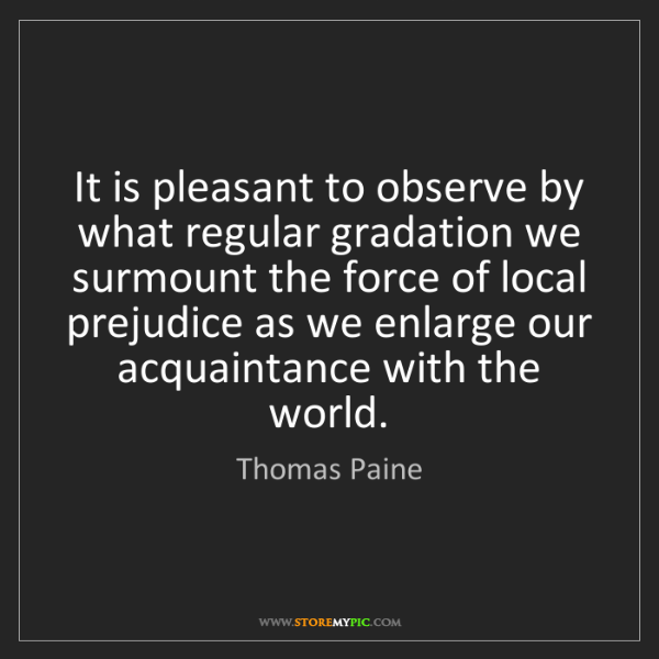 Thomas Paine: It is pleasant to observe by what regular gradation we...
