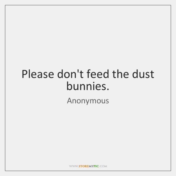 Please don't feed the dust bunnies.